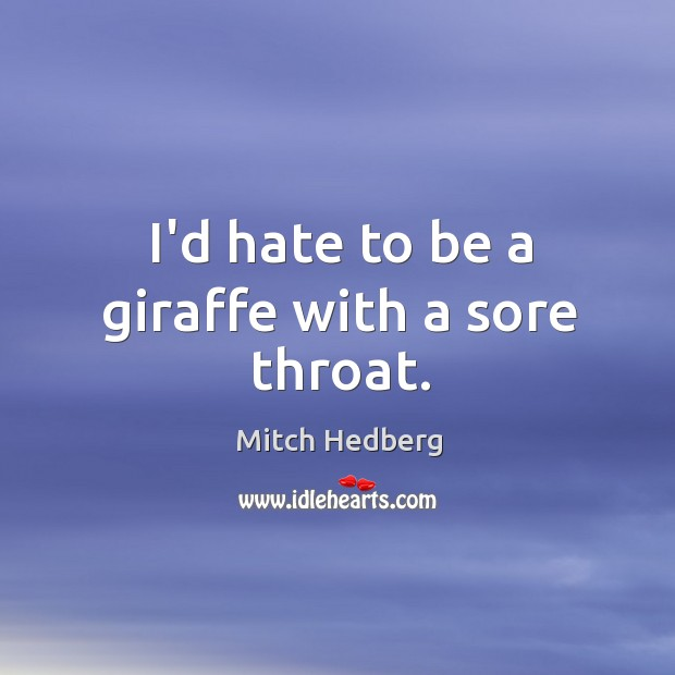 I'd hate to be a giraffe with a sore throat. Image