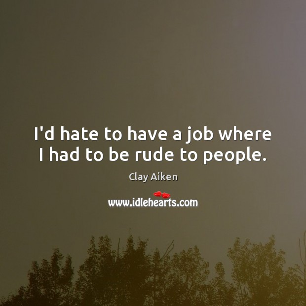 I'd hate to have a job where I had to be rude to people. Clay Aiken Picture Quote