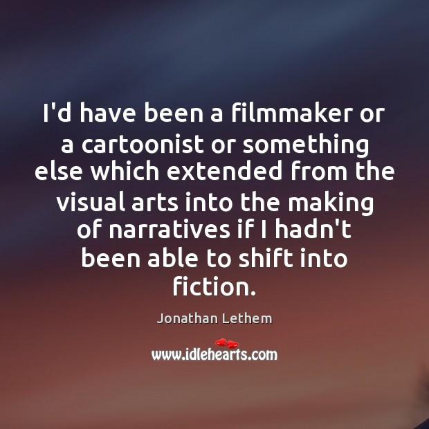 Image, I'd have been a filmmaker or a cartoonist or something else which