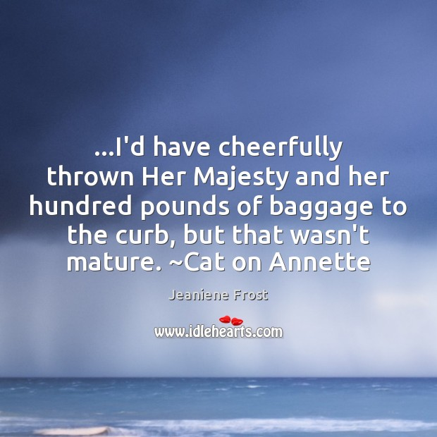 …I'd have cheerfully thrown Her Majesty and her hundred pounds of baggage Jeaniene Frost Picture Quote