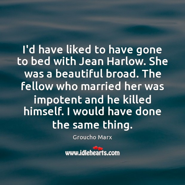 I'd have liked to have gone to bed with Jean Harlow. She Groucho Marx Picture Quote