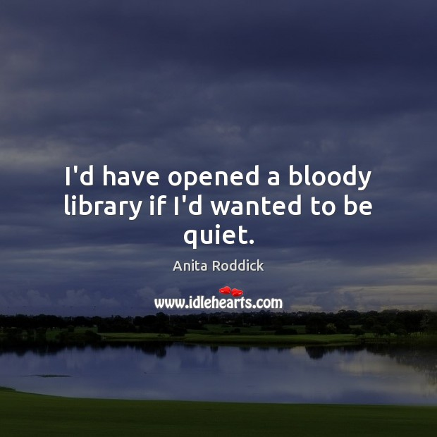 I'd have opened a bloody library if I'd wanted to be quiet. Anita Roddick Picture Quote