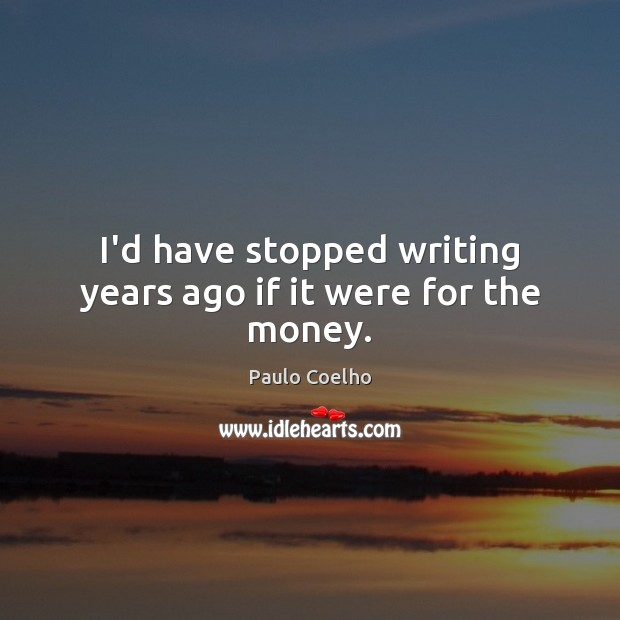 Image, I'd have stopped writing years ago if it were for the money.