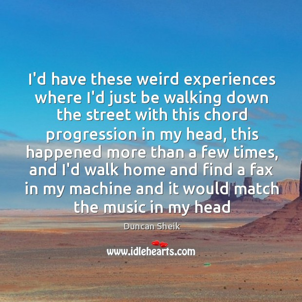 I'd have these weird experiences where I'd just be walking down the Image