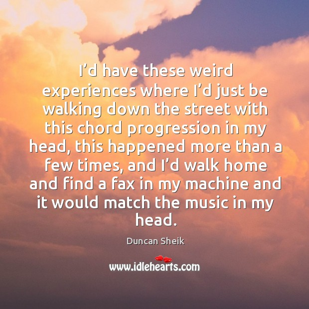 I'd have these weird experiences where I'd just be walking down the street with this chord Duncan Sheik Picture Quote
