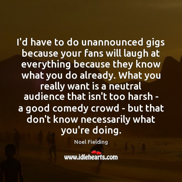 I'd have to do unannounced gigs because your fans will laugh at Image