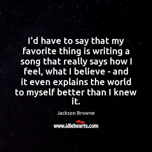 I'd have to say that my favorite thing is writing a song Jackson Browne Picture Quote