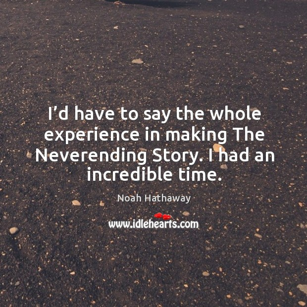 I'd have to say the whole experience in making the neverending story. I had an incredible time. Noah Hathaway Picture Quote