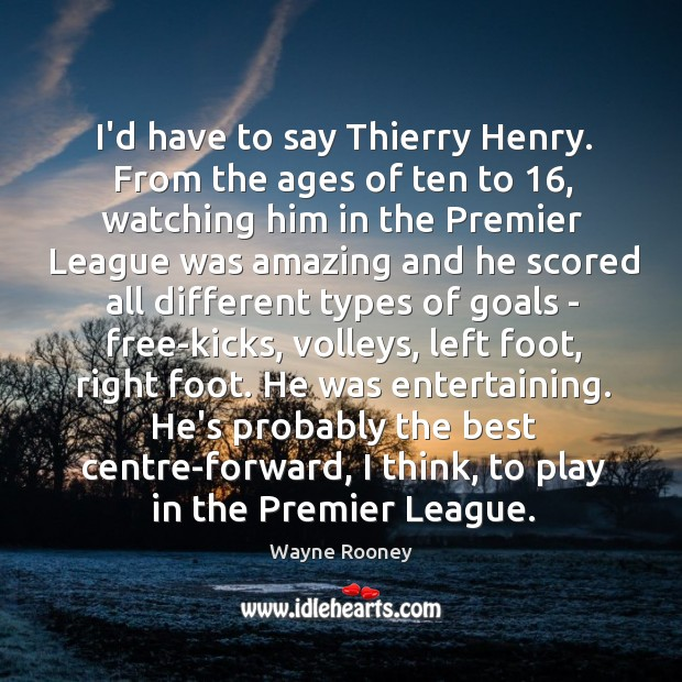 I'd have to say Thierry Henry. From the ages of ten to 16, Wayne Rooney Picture Quote