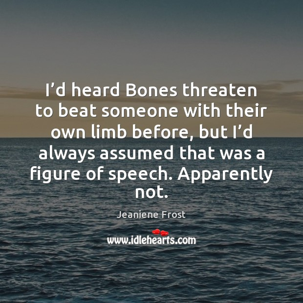 I'd heard Bones threaten to beat someone with their own limb Jeaniene Frost Picture Quote
