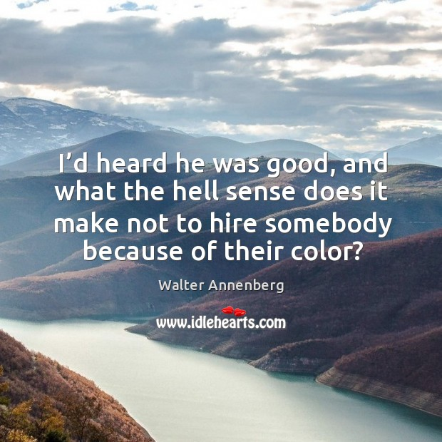 I'd heard he was good, and what the hell sense does it make not to hire somebody because of their color? Image