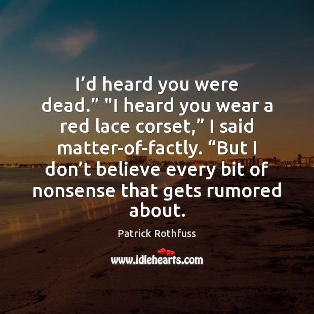 """I'd heard you were dead."""" """"I heard you wear a red Patrick Rothfuss Picture Quote"""