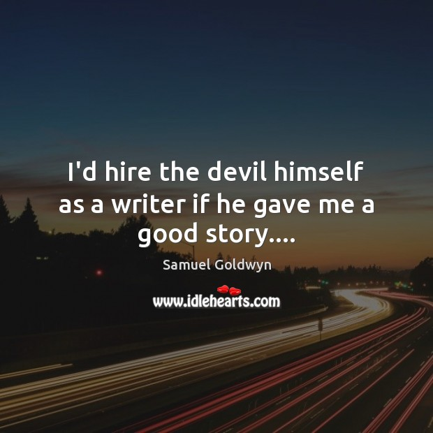 I'd hire the devil himself as a writer if he gave me a good story…. Image
