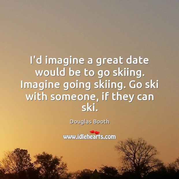 I'd imagine a great date would be to go skiing. Imagine going Douglas Booth Picture Quote