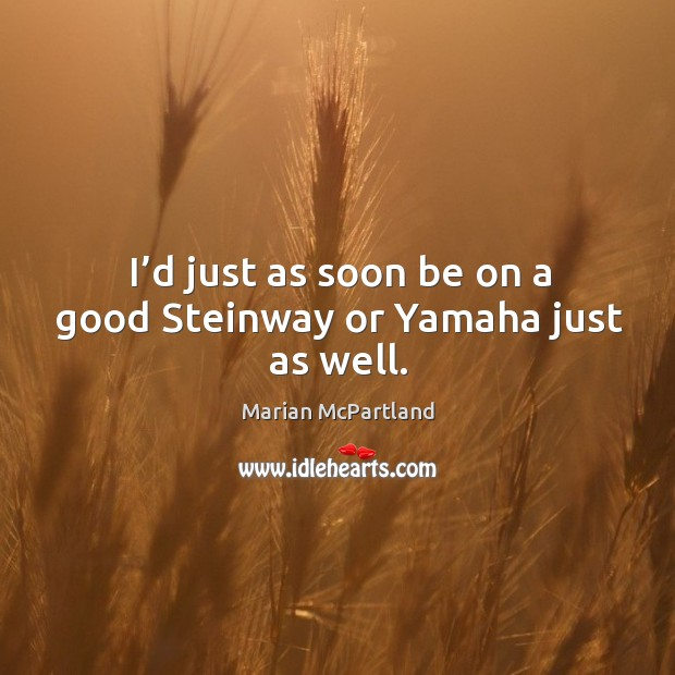 I'd just as soon be on a good steinway or yamaha just as well. Marian McPartland Picture Quote
