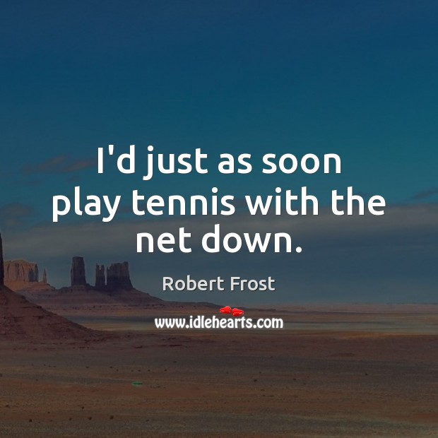 I'd just as soon play tennis with the net down. Robert Frost Picture Quote
