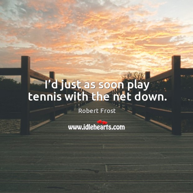 Image, I'd just as soon play tennis with the net down.