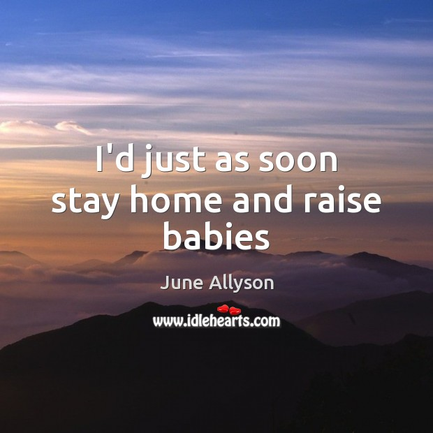 June Allyson Picture Quote image saying: I'd just as soon stay home and raise babies