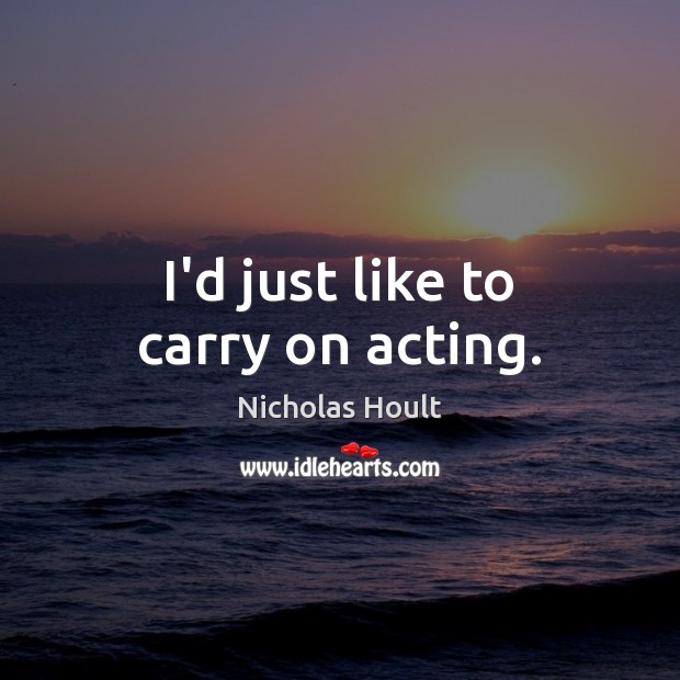 I'd just like to carry on acting. Image