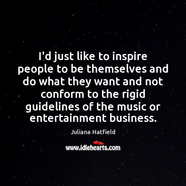 I'd just like to inspire people to be themselves and do what Juliana Hatfield Picture Quote