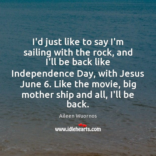 I'd just like to say I'm sailing with the rock, and I'll Independence Day Quotes Image
