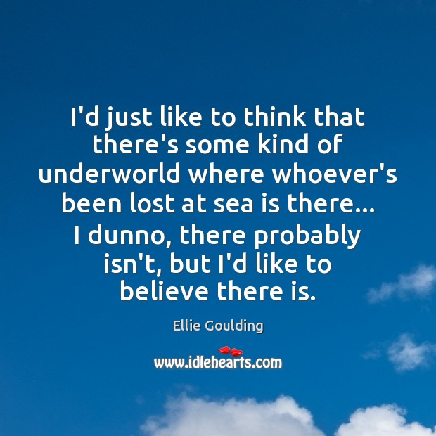 I'd just like to think that there's some kind of underworld where Ellie Goulding Picture Quote