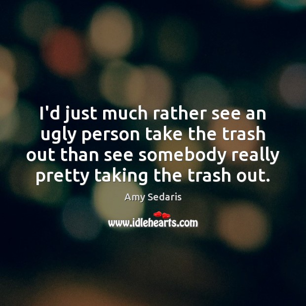 I'd just much rather see an ugly person take the trash out Amy Sedaris Picture Quote
