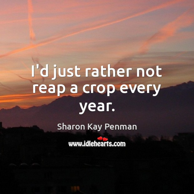 I'd just rather not reap a crop every year. Image