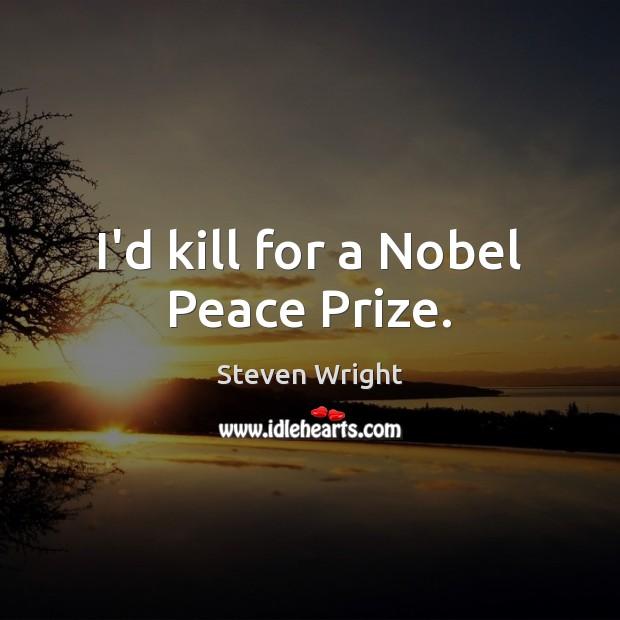 I'd kill for a Nobel Peace Prize. Image