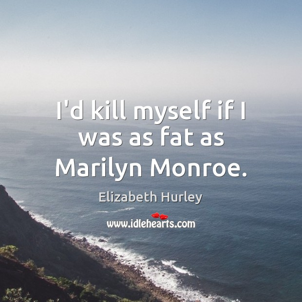 I'd kill myself if I was as fat as Marilyn Monroe. Elizabeth Hurley Picture Quote