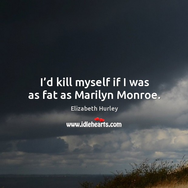 I'd kill myself if I was as fat as marilyn monroe. Image