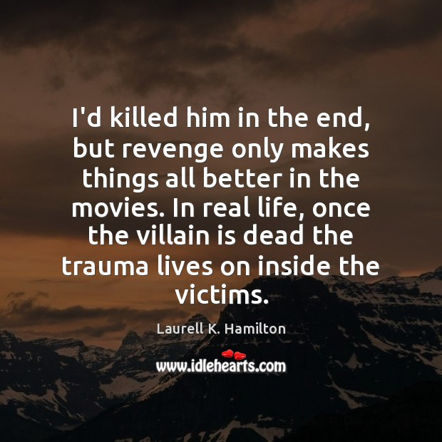 I'd killed him in the end, but revenge only makes things all Image