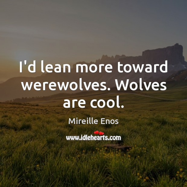 I'd lean more toward werewolves. Wolves are cool. Mireille Enos Picture Quote