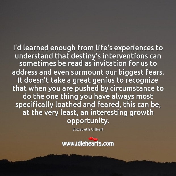 I'd learned enough from life's experiences to understand that destiny's interventions can Elizabeth Gilbert Picture Quote