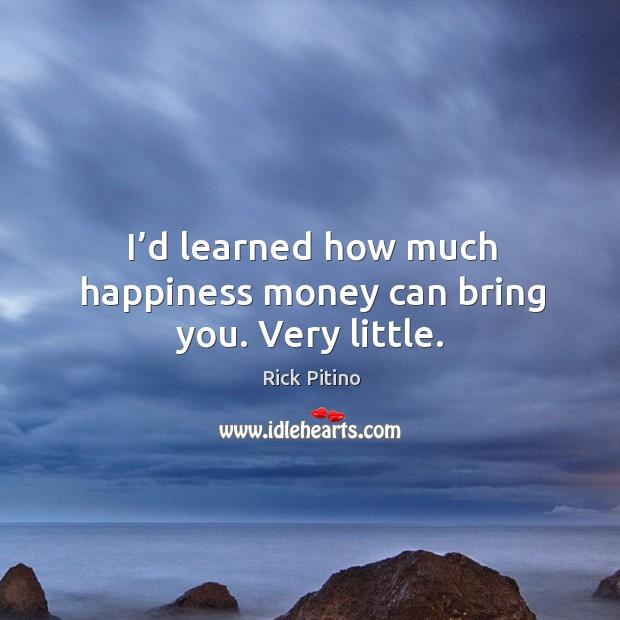 I'd learned how much happiness money can bring you. Very little. Image