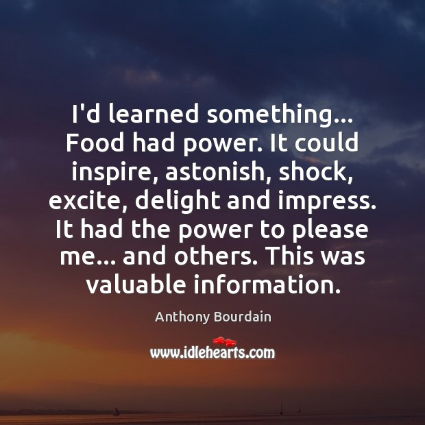 Image, I'd learned something… Food had power. It could inspire, astonish, shock, excite,