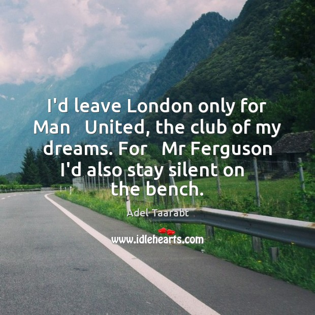 Image, I'd leave London only for Man   United, the club of my dreams.