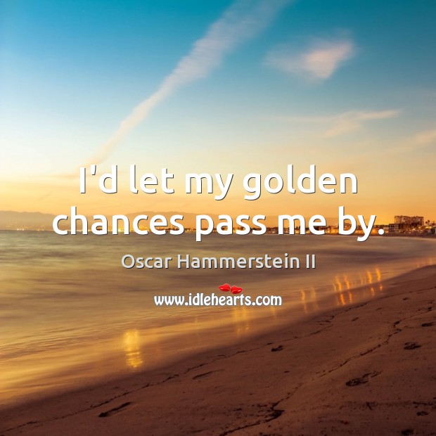 I'd let my golden chances pass me by. Oscar Hammerstein II Picture Quote