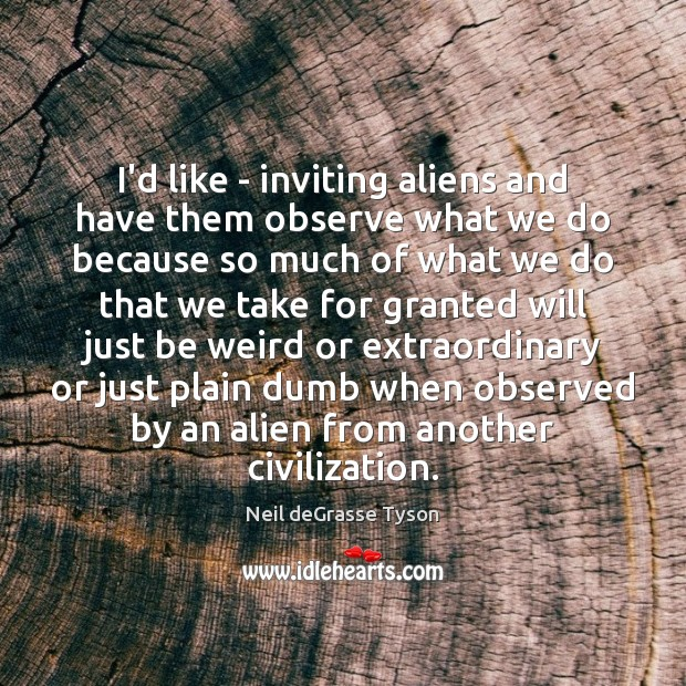 I'd like – inviting aliens and have them observe what we do Image