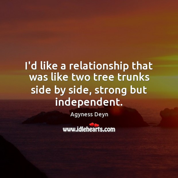 I'd like a relationship that was like two tree trunks side by Agyness Deyn Picture Quote
