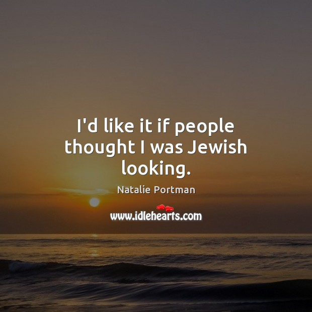 I'd like it if people thought I was Jewish looking. Natalie Portman Picture Quote