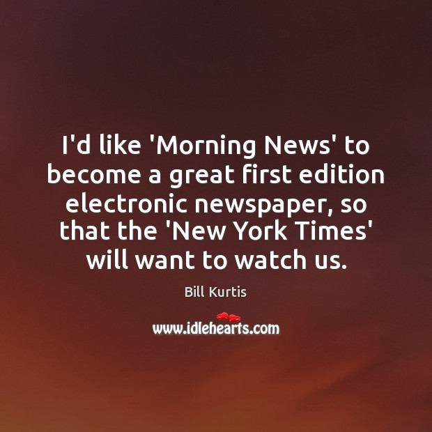 Image, I'd like 'Morning News' to become a great first edition electronic newspaper,