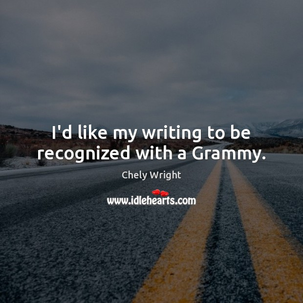 I'd like my writing to be recognized with a Grammy. Chely Wright Picture Quote