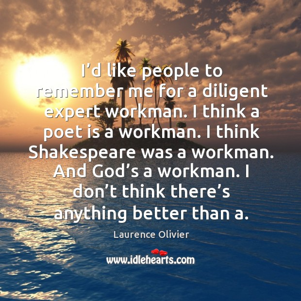 I'd like people to remember me for a diligent expert workman. I think a poet is a workman. Image
