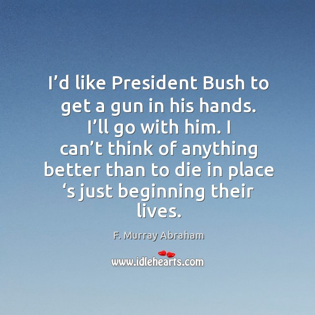 I'd like president bush to get a gun in his hands. I'll go with him. Image
