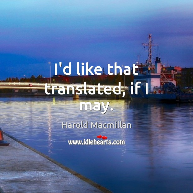 I'd like that translated, if I may. Harold Macmillan Picture Quote