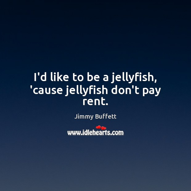 I'd like to be a jellyfish, 'cause jellyfish don't pay rent. Image