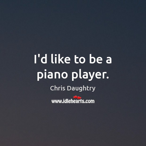 I'd like to be a piano player. Image