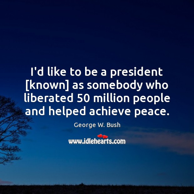 Image, I'd like to be a president [known] as somebody who liberated 50 million
