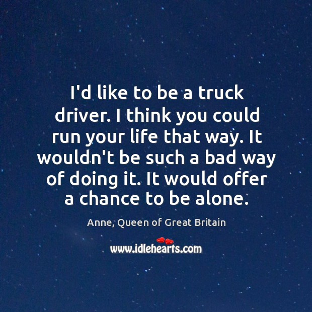 Image, I'd like to be a truck driver. I think you could run